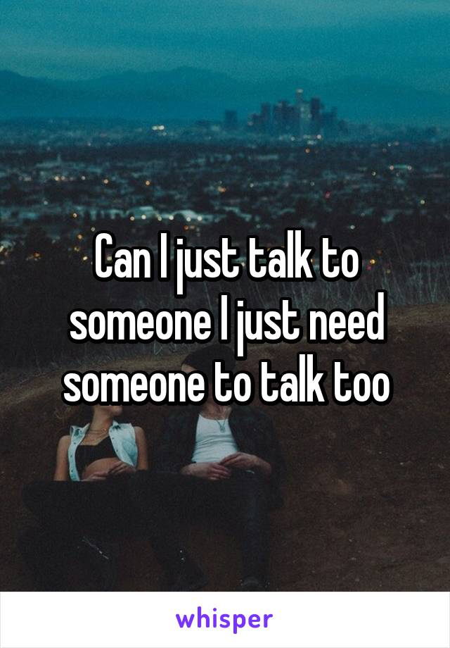 Can I just talk to someone I just need someone to talk too