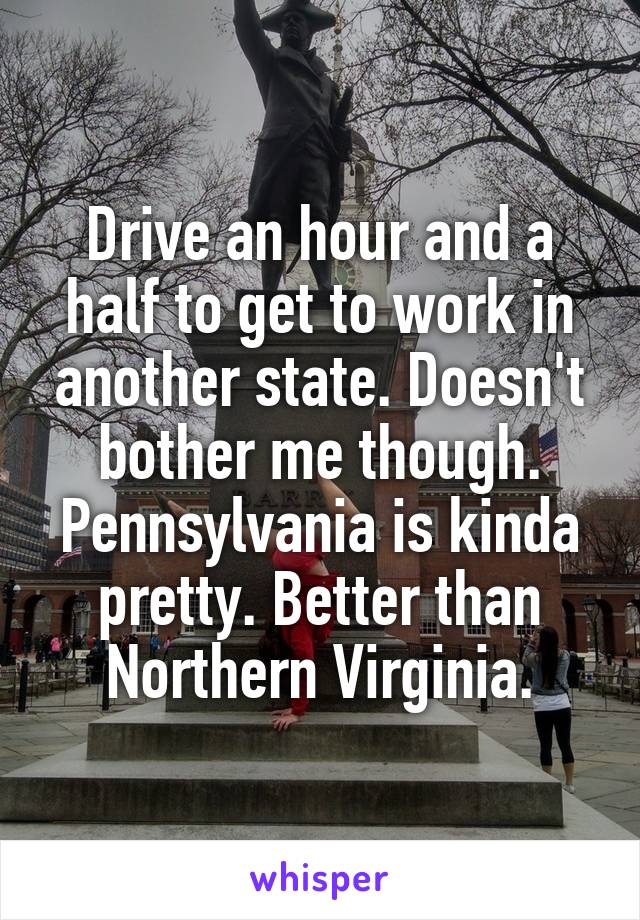 Drive an hour and a half to get to work in another state. Doesn't bother me though. Pennsylvania is kinda pretty. Better than Northern Virginia.