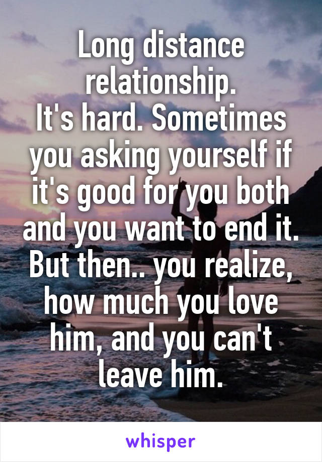 Long distance relationship. It's hard. Sometimes you asking yourself if it's good for you both and you want to end it. But then.. you realize, how much you love him, and you can't leave him.