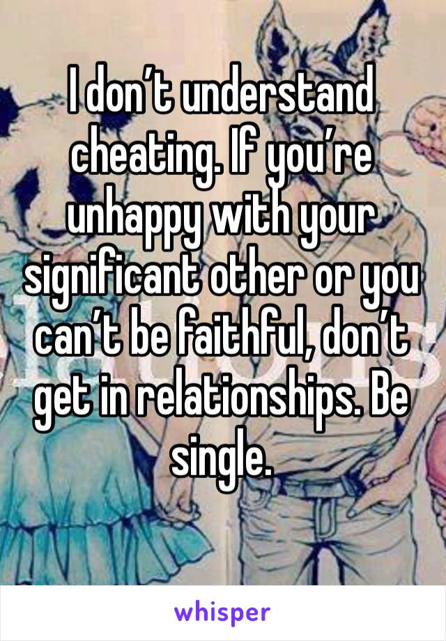 I don't understand cheating. If you're unhappy with your significant other or you can't be faithful, don't get in relationships. Be single.