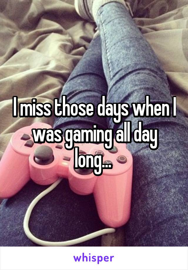 I miss those days when I was gaming all day long...