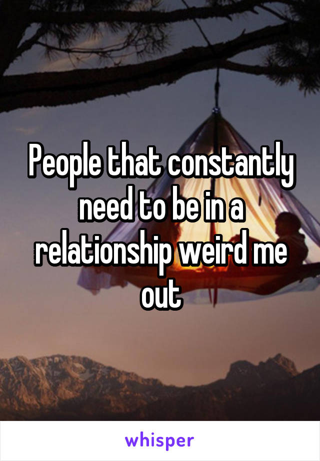 People that constantly need to be in a relationship weird me out