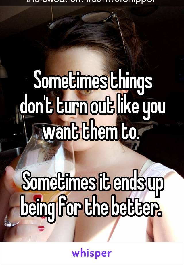 Sometimes things don't turn out like you want them to.   Sometimes it ends up being for the better.