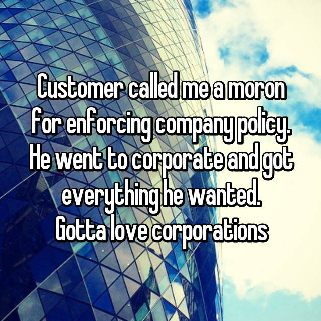 Customer called me a moron for enforcing company policy. He went to corporate and got everything he wanted. Gotta love corporations