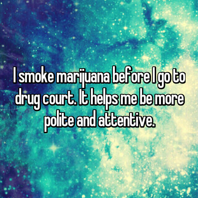 I smoke marijuana before I go to drug court. It helps me be more polite and attentive.