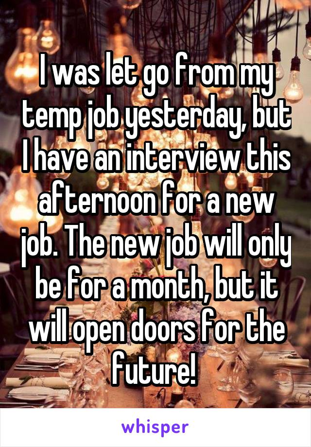 I was let go from my temp job yesterday, but I have an interview this afternoon for a new job. The new job will only be for a month, but it will open doors for the future!