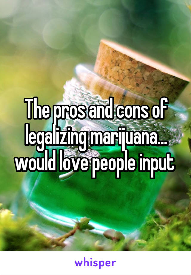 the pros and cons of legalizing marijuana Legalizing marijuana has already been accomplished in several states other states have been apprehensive to legalize marijuana for medical or recreational use.