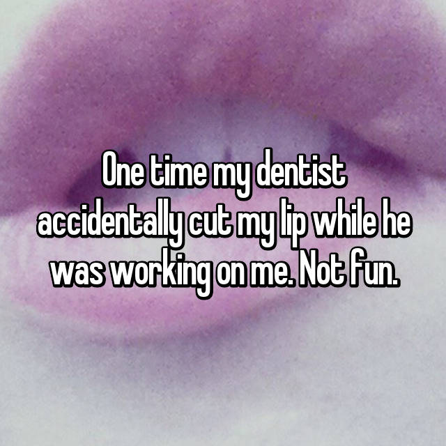 One time my dentist accidentally cut my lip while he was working on me. Not fun.