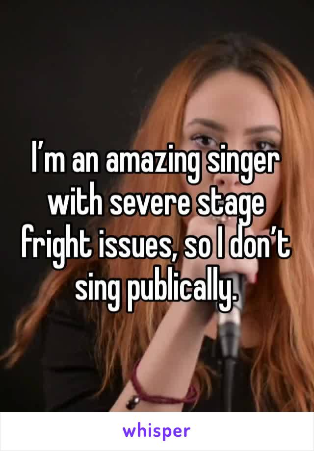 I'm an amazing singer with severe stage fright issues, so I don't sing publically.