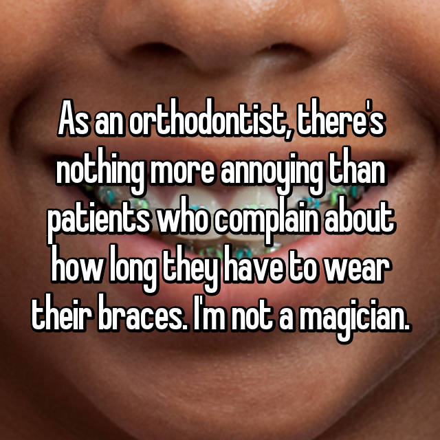 As an orthodontist, there's nothing more annoying than patients who complain about how long they have to wear their braces. I'm not a magician.