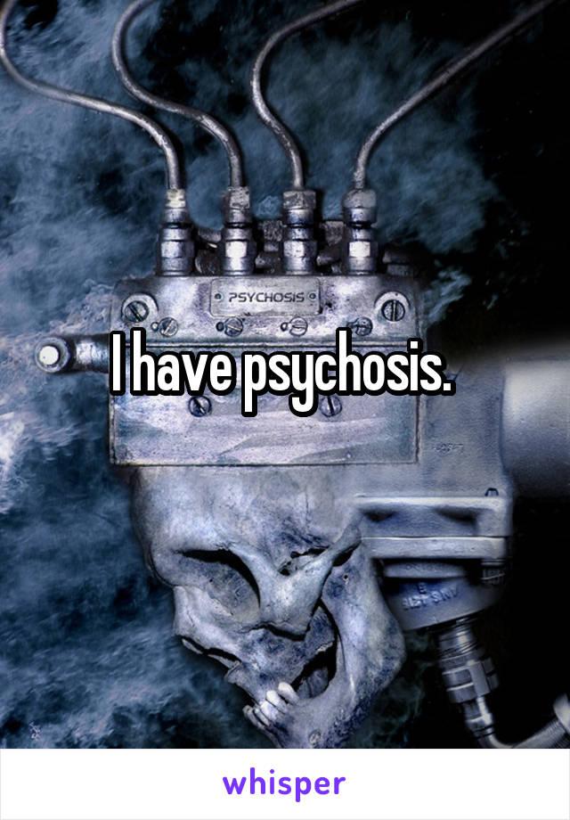 I have psychosis.