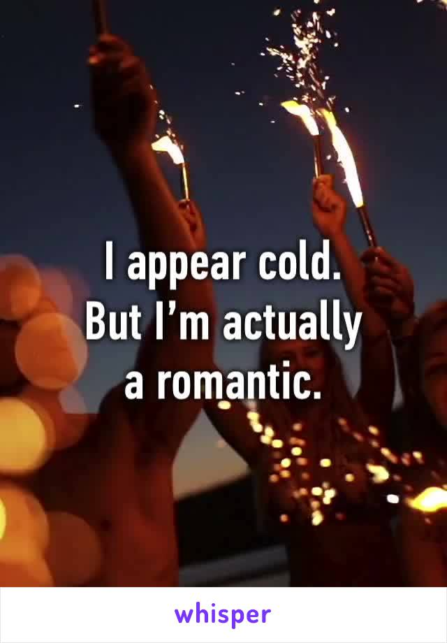 I appear cold. But I'm actually a romantic.