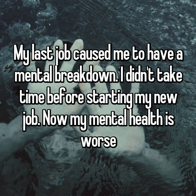 My last job caused me to have a mental breakdown. I didn't take time before starting my new job. Now my mental health is worse