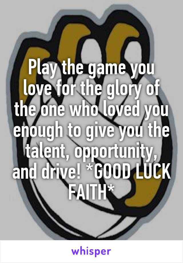 Play the game you love for the glory of the one who loved you enough to give you the talent, opportunity, and drive! *GOOD LUCK FAITH*