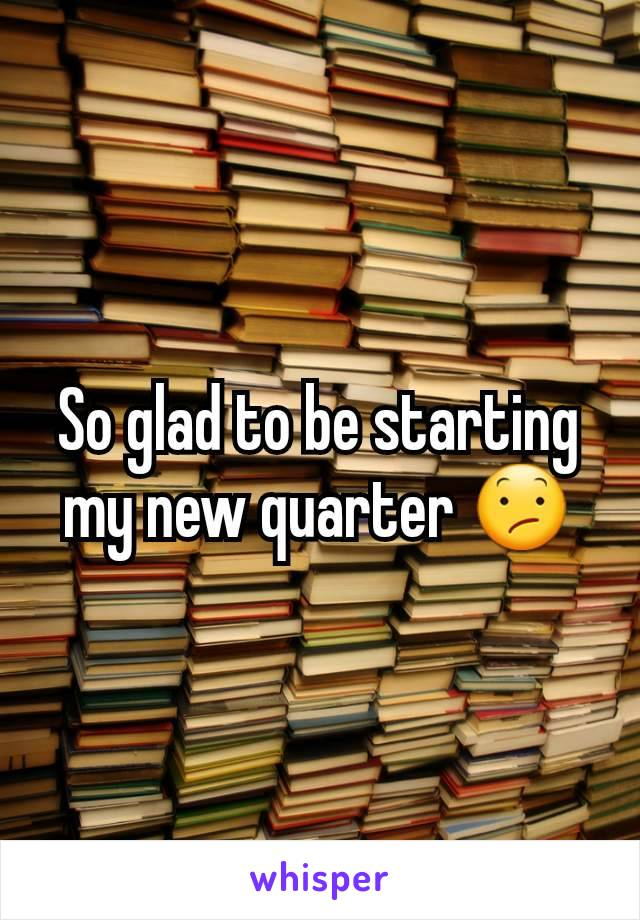 So glad to be starting my new quarter 😕