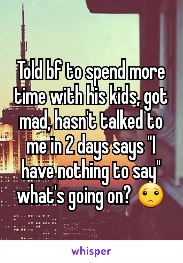 "Told bf to spend more time with his kids, got mad, hasn't talked to me in 2 days says ""I have nothing to say"" what's going on? 🙁"