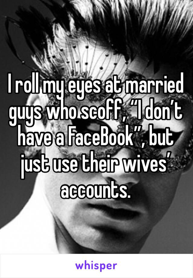 """I roll my eyes at married guys who scoff, """"I don't have a FaceBook"""", but just use their wives' accounts."""