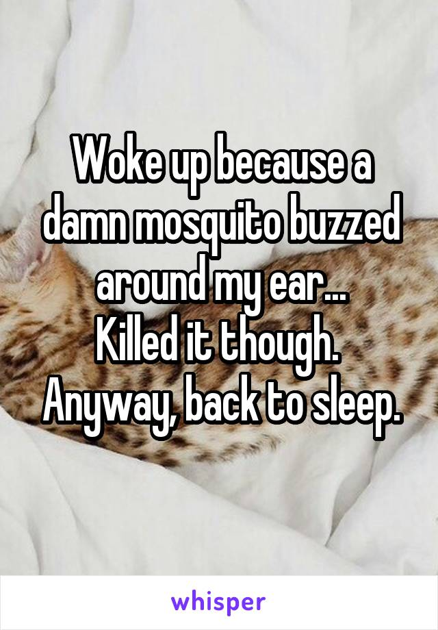 Woke up because a damn mosquito buzzed around my ear... Killed it though.  Anyway, back to sleep.