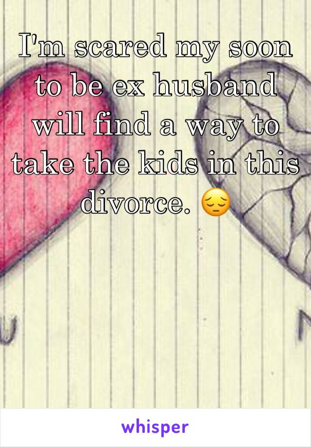 I'm scared my soon to be ex husband will find a way to take the kids in this divorce. 😔
