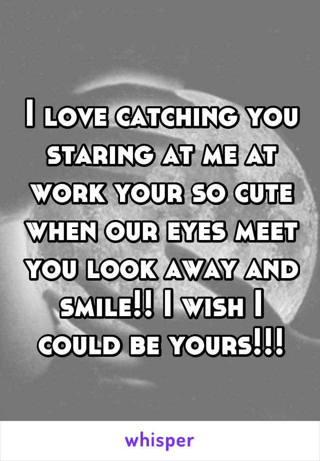 I love catching you staring at me at work your so cute when our eyes meet you look away and smile!! I wish I could be yours!!!