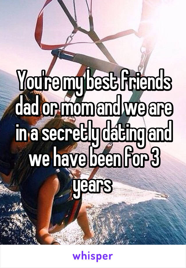 You're my best friends dad or mom and we are in a secretly dating and we have been for 3 years
