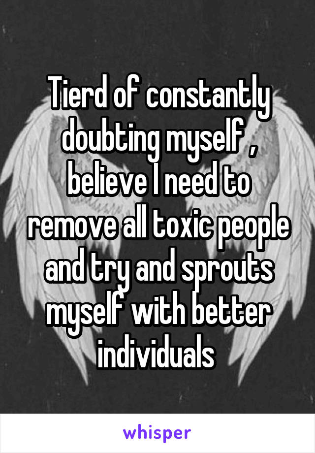 Tierd of constantly doubting myself , believe I need to remove all toxic people and try and sprouts myself with better individuals