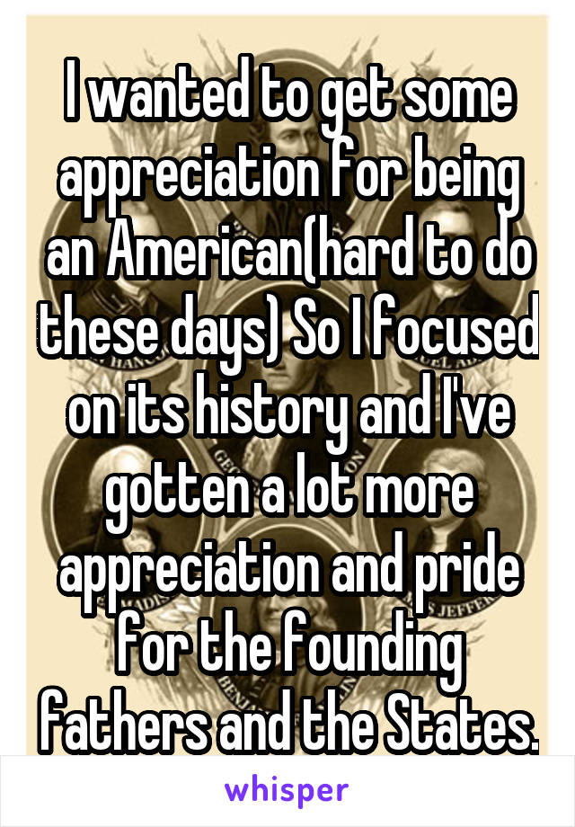 I wanted to get some appreciation for being an American(hard to do these days) So I focused on its history and I've gotten a lot more appreciation and pride for the founding fathers and the States.