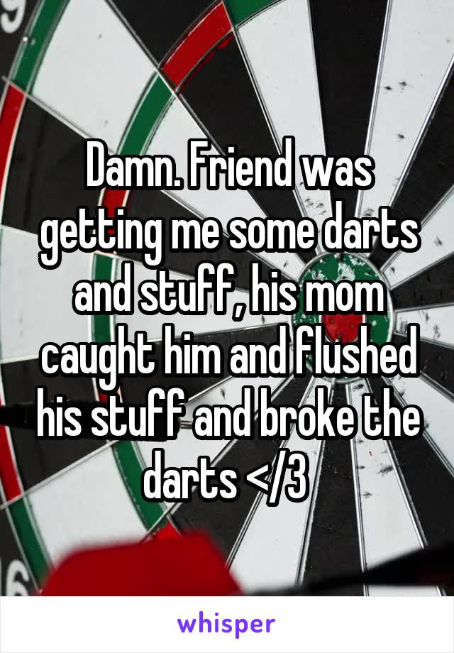 Damn. Friend was getting me some darts and stuff, his mom caught him and flushed his stuff and broke the darts </3
