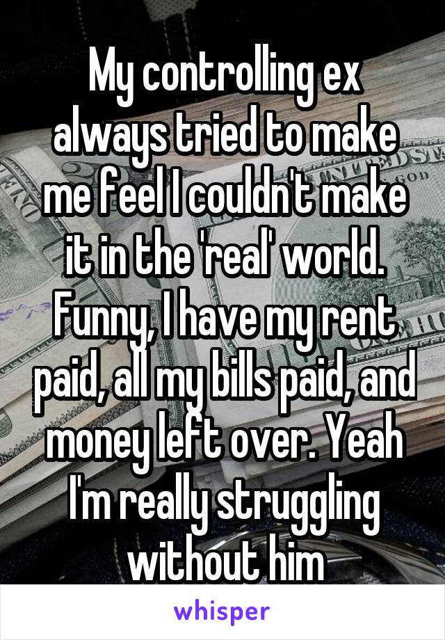 My controlling ex always tried to make me feel I couldn't make it in the 'real' world. Funny, I have my rent paid, all my bills paid, and money left over. Yeah I'm really struggling without him