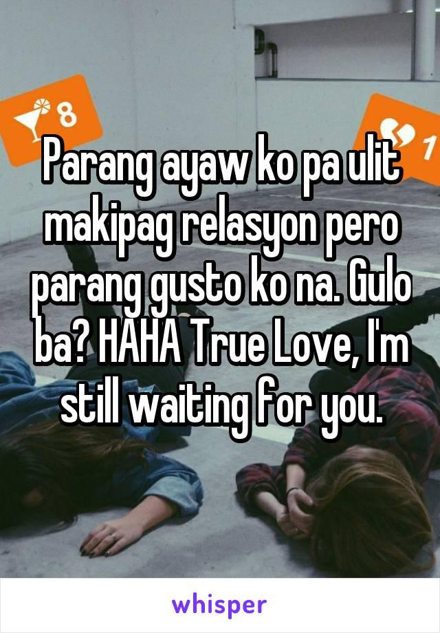 Parang ayaw ko pa ulit makipag relasyon pero parang gusto ko na. Gulo ba? HAHA True Love, I'm still waiting for you.