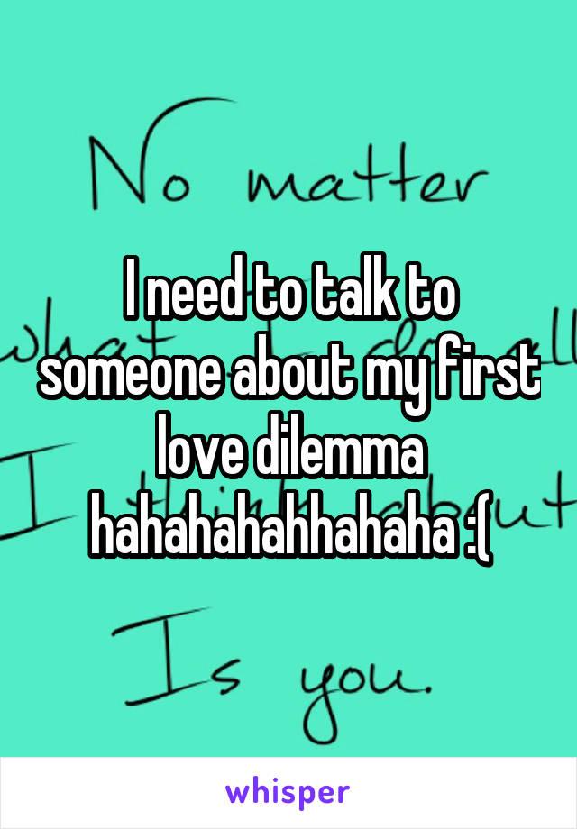 I need to talk to someone about my first love dilemma hahahahahhahaha :(