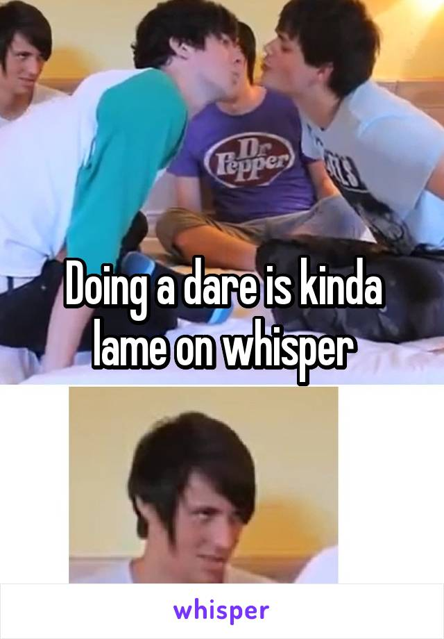 Doing a dare is kinda lame on whisper