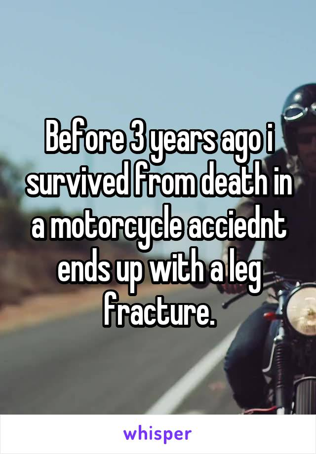 Before 3 years ago i survived from death in a motorcycle acciednt ends up with a leg fracture.