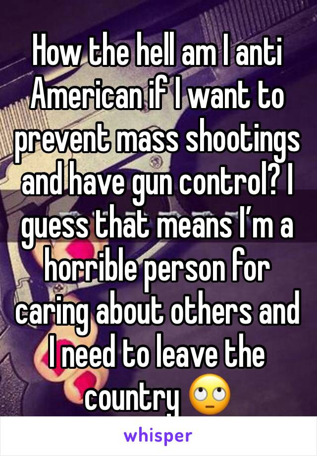 How the hell am I anti American if I want to prevent mass shootings and have gun control? I guess that means I'm a horrible person for caring about others and I need to leave the country 🙄
