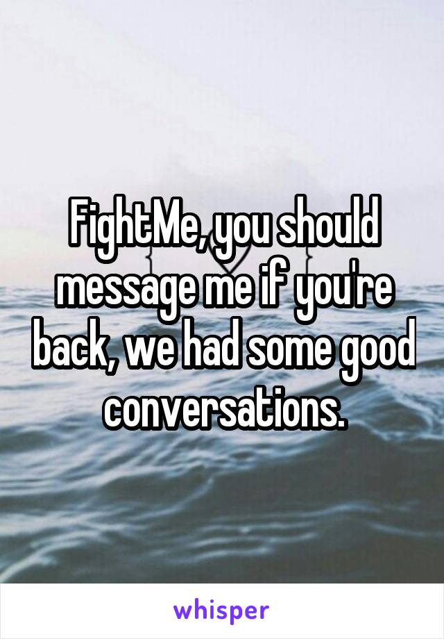 FightMe, you should message me if you're back, we had some good conversations.