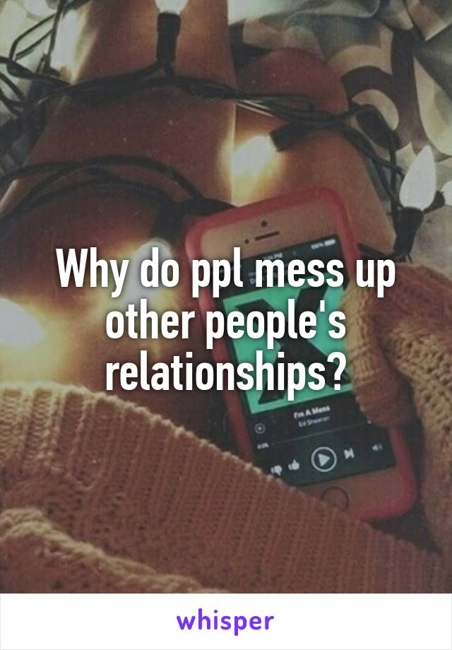 Why do ppl mess up other people's relationships?