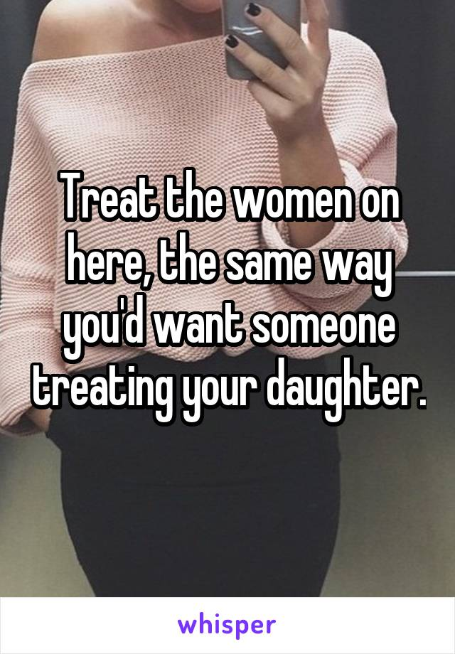 Treat the women on here, the same way you'd want someone treating your daughter.