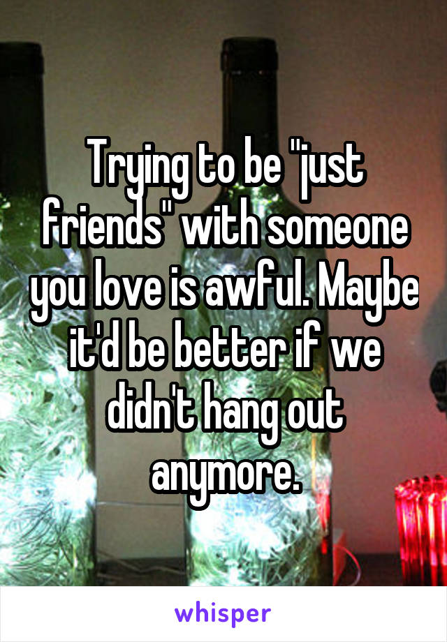"""Trying to be """"just friends"""" with someone you love is awful. Maybe it'd be better if we didn't hang out anymore."""