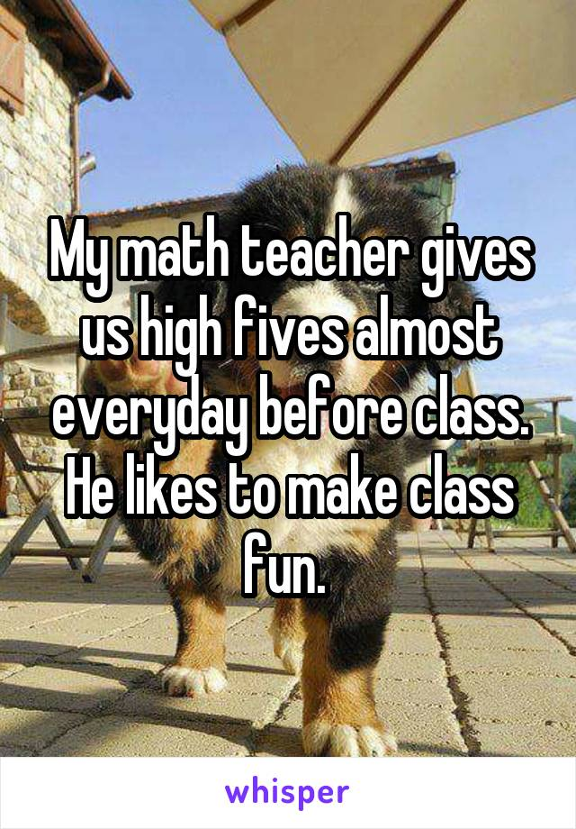 My math teacher gives us high fives almost everyday before class. He likes to make class fun.