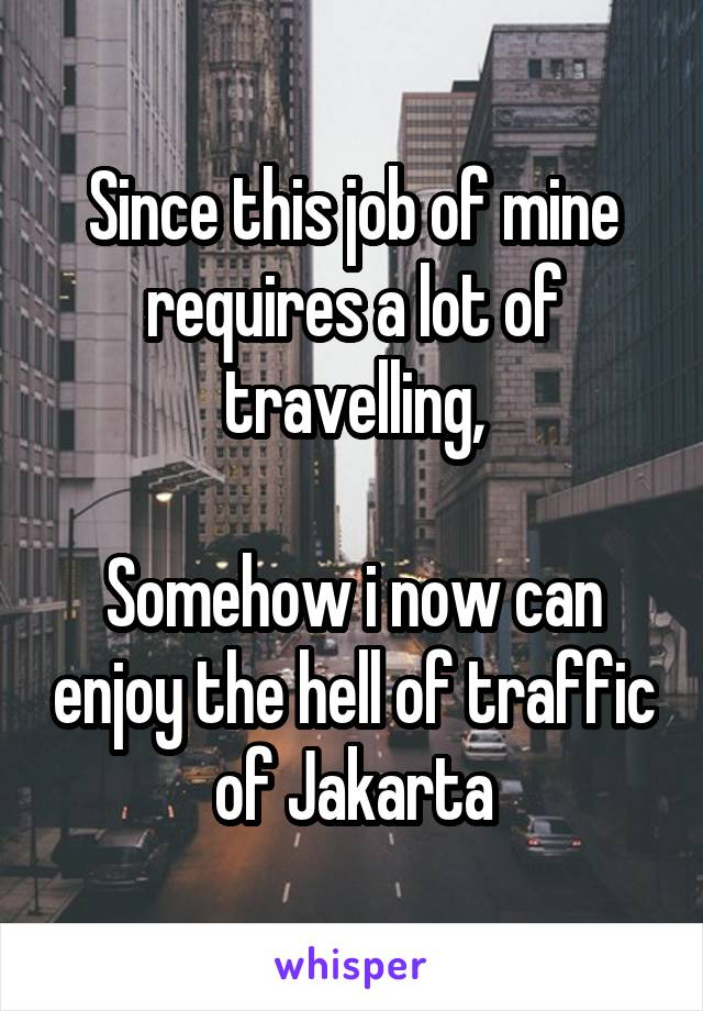 Since this job of mine requires a lot of travelling,  Somehow i now can enjoy the hell of traffic of Jakarta