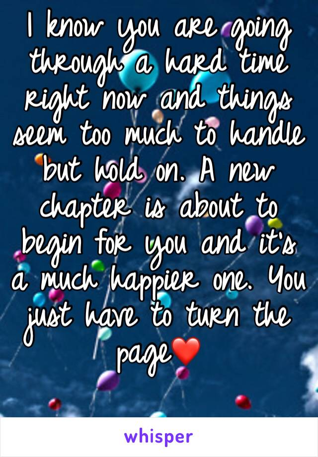 I know you are going through a hard time right now and things seem too much to handle but hold on. A new chapter is about to begin for you and it's a much happier one. You just have to turn the page❤️