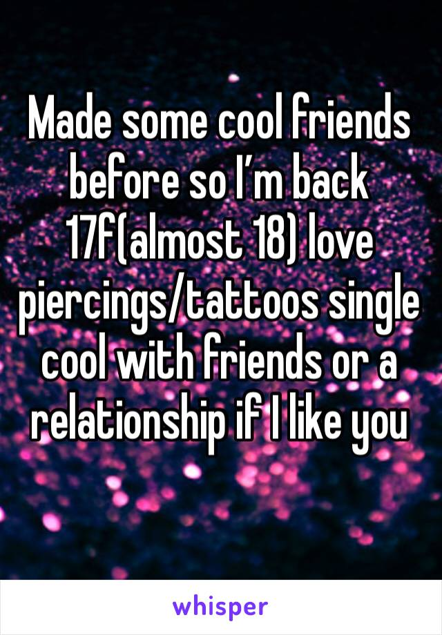 Made some cool friends before so I'm back  17f(almost 18) love piercings/tattoos single cool with friends or a relationship if I like you