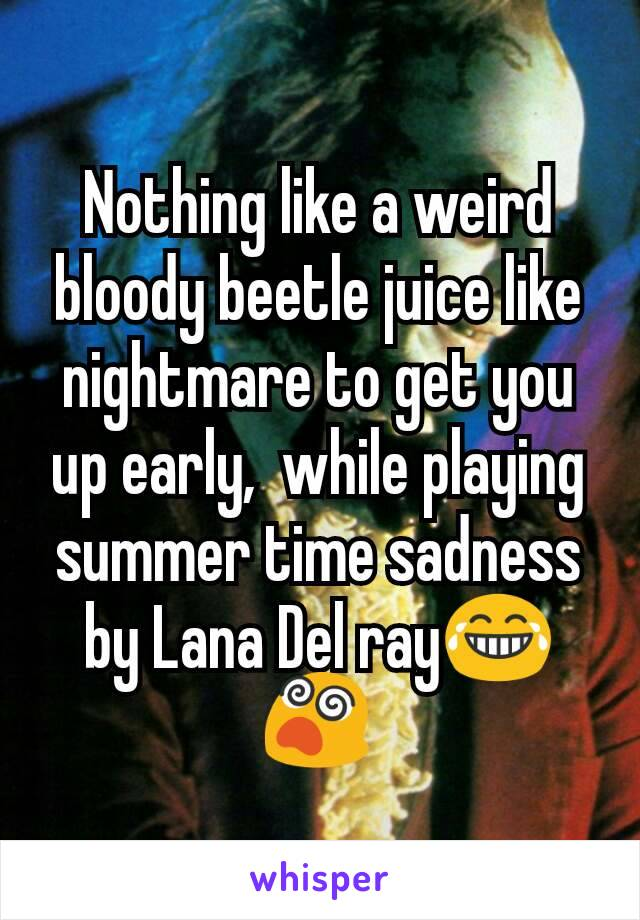 Nothing like a weird bloody beetle juice like nightmare to get you up early,  while playing  summer time sadness by Lana Del ray😂😵