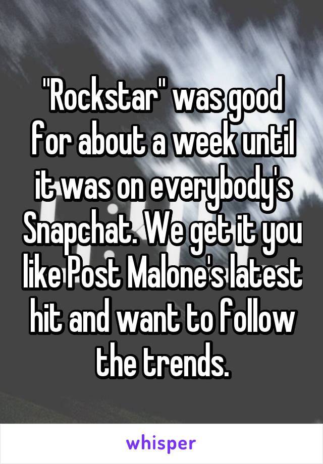 """""""Rockstar"""" was good for about a week until it was on everybody's Snapchat. We get it you like Post Malone's latest hit and want to follow the trends."""