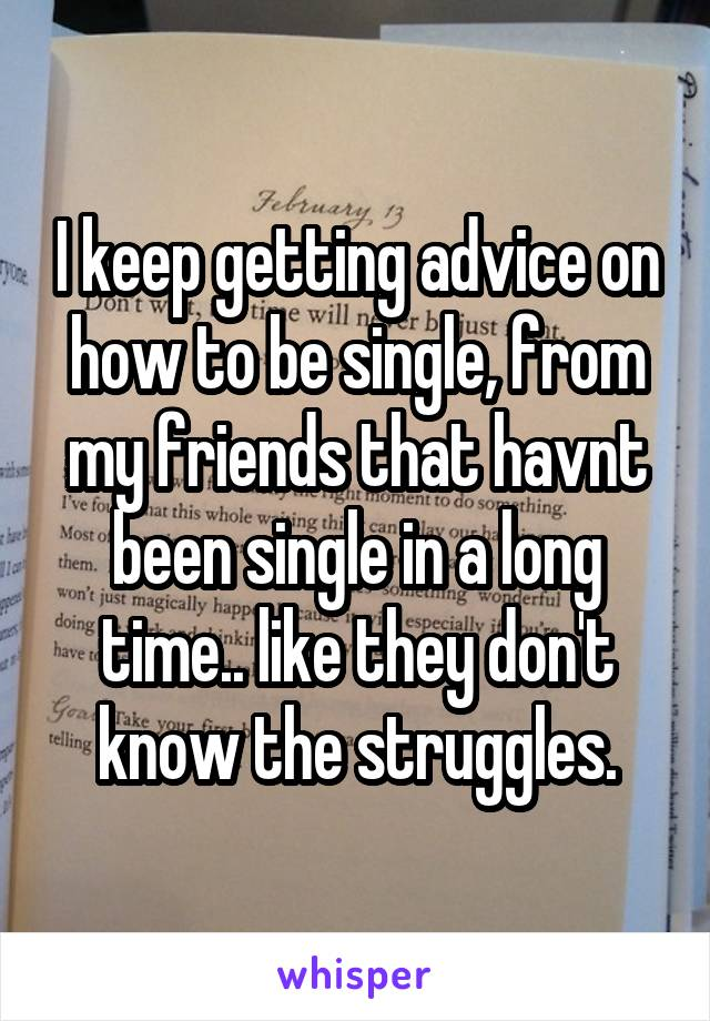I keep getting advice on how to be single, from my friends that havnt been single in a long time.. like they don't know the struggles.