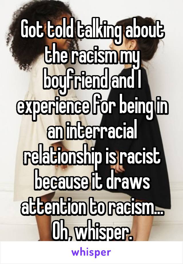 Got told talking about the racism my boyfriend and I experience for being in an interracial relationship is racist because it draws attention to racism... Oh, whisper.