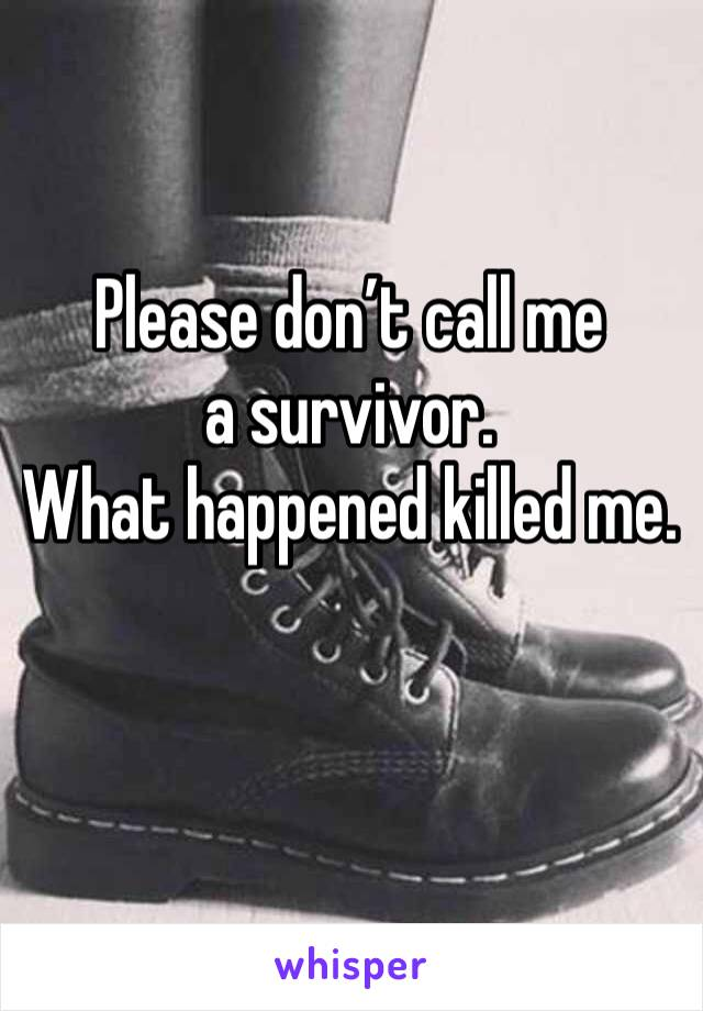 Please don't call me a survivor. What happened killed me.