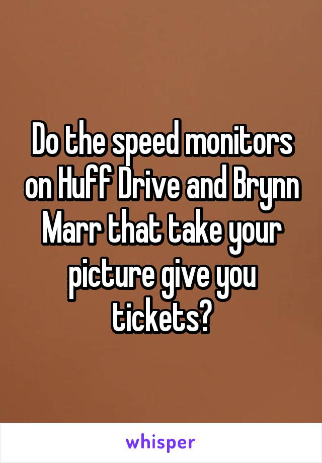 Do the speed monitors on Huff Drive and Brynn Marr that take your picture give you tickets?