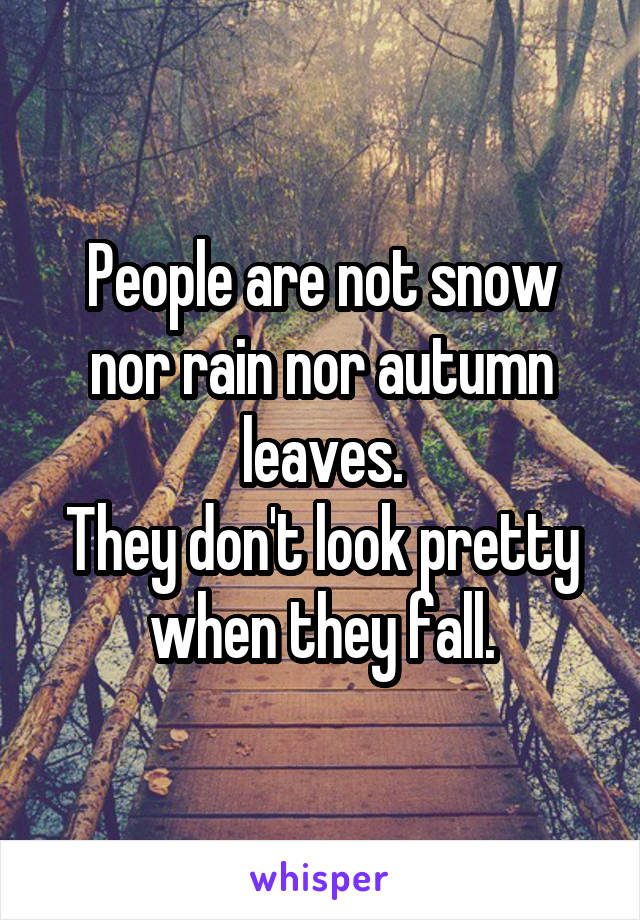 People are not snow nor rain nor autumn leaves. They don't look pretty when they fall.