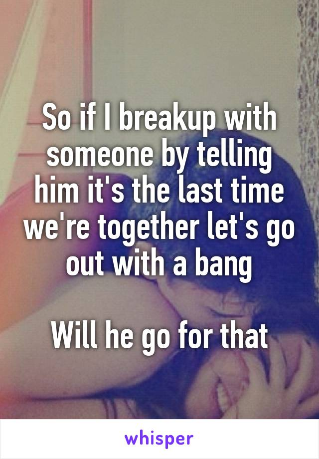 So if I breakup with someone by telling him it's the last time we're together let's go out with a bang  Will he go for that